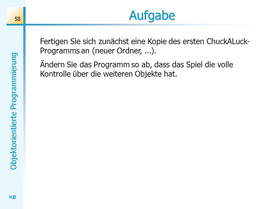 KB Objektorientierte Programmierung 58 Aufgabe Fertigen Sie sich zunächst eine Kopie des ersten ChuckALuck- Programms an (neuer Ordner,...). Ändern Si