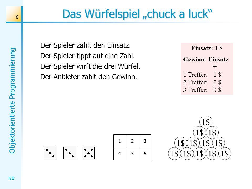 KB Objektorientierte Programmierung 6 Das Würfelspiel chuck a luck 1$ 123 456 Der Spieler zahlt den Einsatz. Der Spieler tippt auf eine Zahl. Der Spie