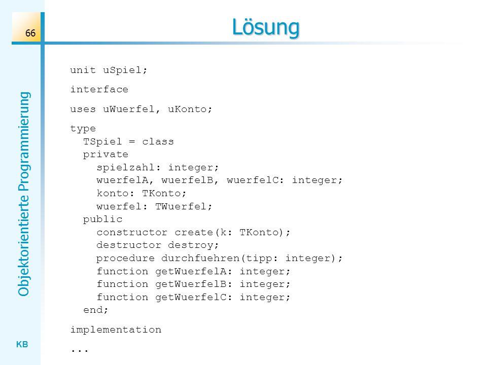 KB Objektorientierte Programmierung 66 Lösung unit uSpiel; interface uses uWuerfel, uKonto; type TSpiel = class private spielzahl: integer; wuerfelA, wuerfelB, wuerfelC: integer; konto: TKonto; wuerfel: TWuerfel; public constructor create(k: TKonto); destructor destroy; procedure durchfuehren(tipp: integer); function getWuerfelA: integer; function getWuerfelB: integer; function getWuerfelC: integer; end; implementation...