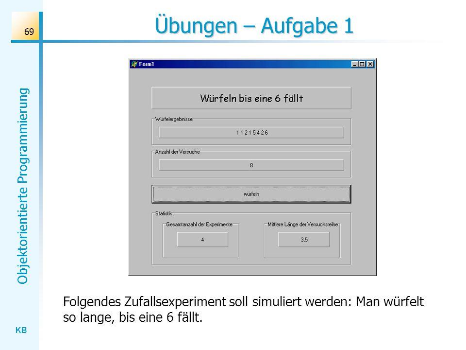 KB Objektorientierte Programmierung 69 Übungen – Aufgabe 1 Folgendes Zufallsexperiment soll simuliert werden: Man würfelt so lange, bis eine 6 fällt.