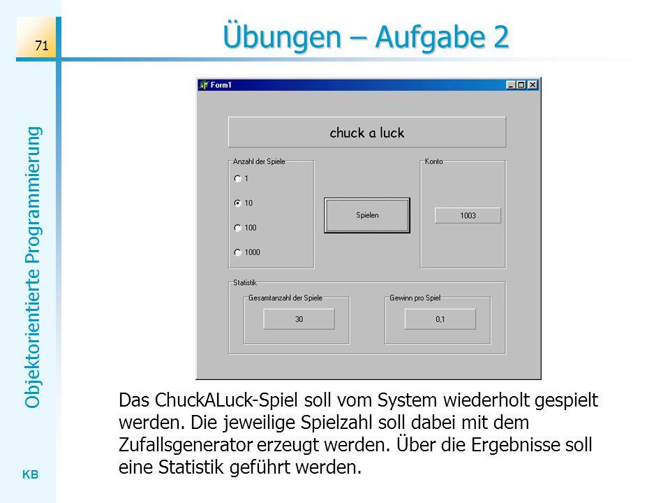 KB Objektorientierte Programmierung 71 Übungen – Aufgabe 2 Das ChuckALuck-Spiel soll vom System wiederholt gespielt werden. Die jeweilige Spielzahl so