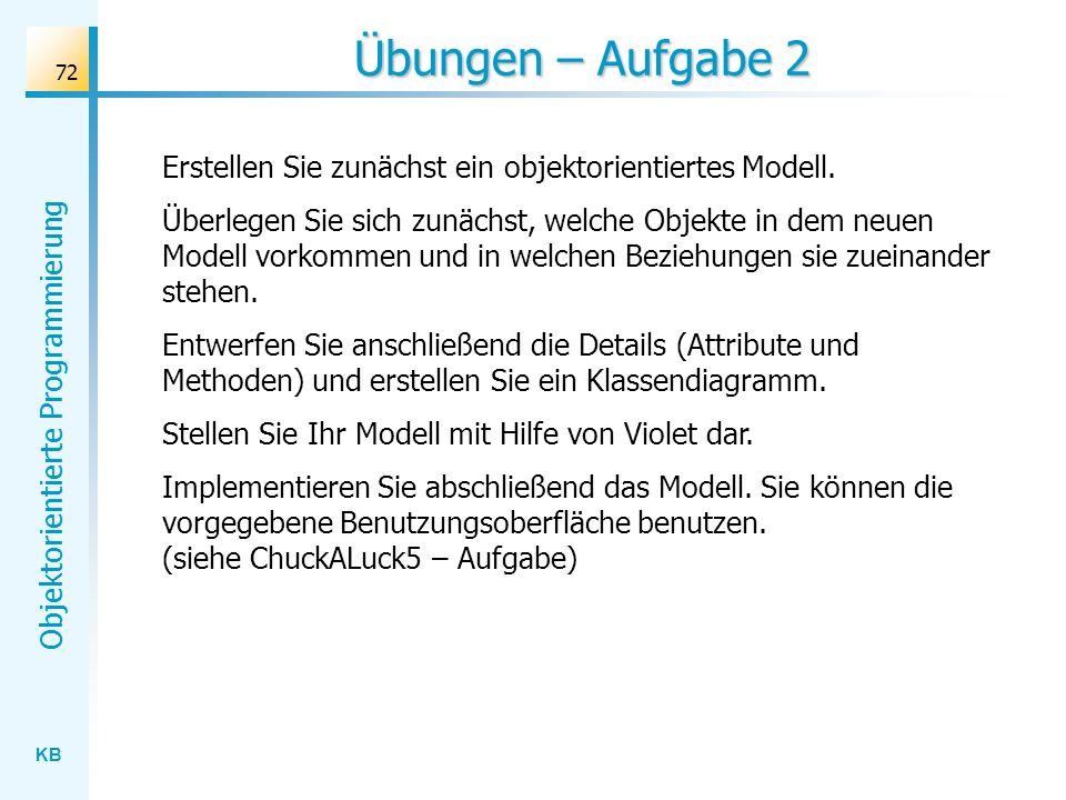 KB Objektorientierte Programmierung 72 Übungen – Aufgabe 2 Erstellen Sie zunächst ein objektorientiertes Modell. Überlegen Sie sich zunächst, welche O