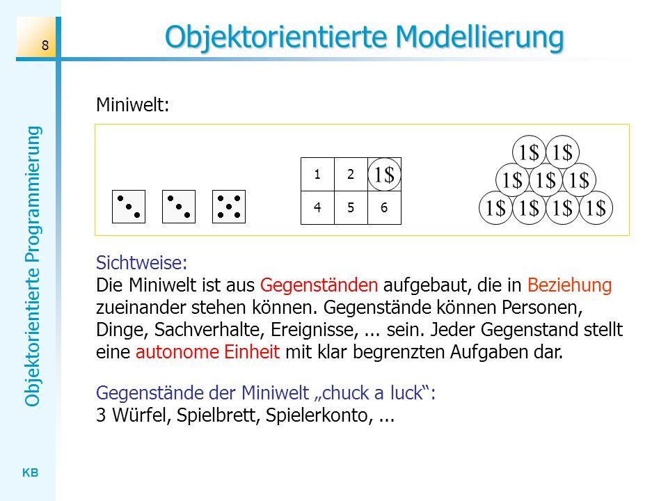 KB Objektorientierte Programmierung 8 Objektorientierte Modellierung Miniwelt: 1$ 123 456 3 Sichtweise: Die Miniwelt ist aus Gegenständen aufgebaut, die in Beziehung zueinander stehen können.
