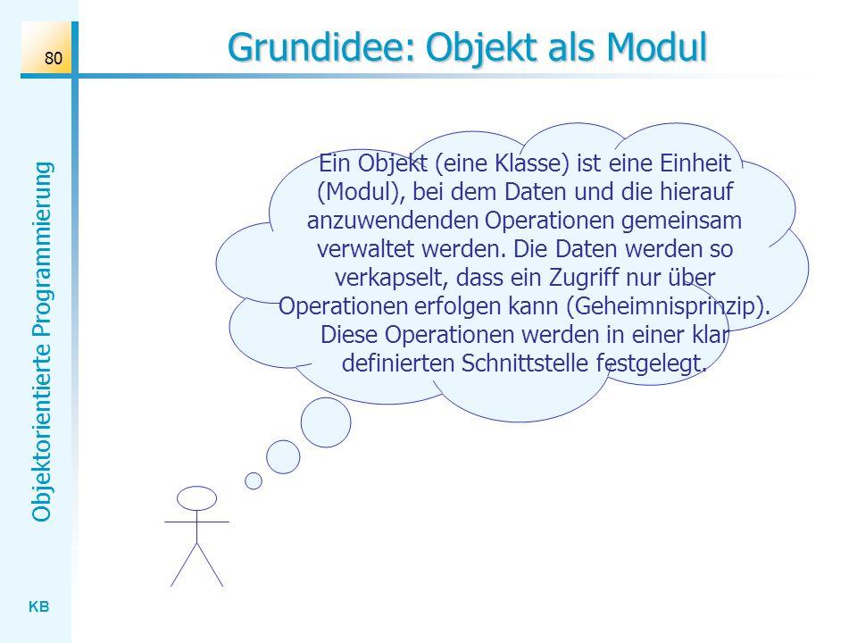 KB Objektorientierte Programmierung 80 Grundidee: Objekt als Modul Ein Objekt (eine Klasse) ist eine Einheit (Modul), bei dem Daten und die hierauf anzuwendenden Operationen gemeinsam verwaltet werden.