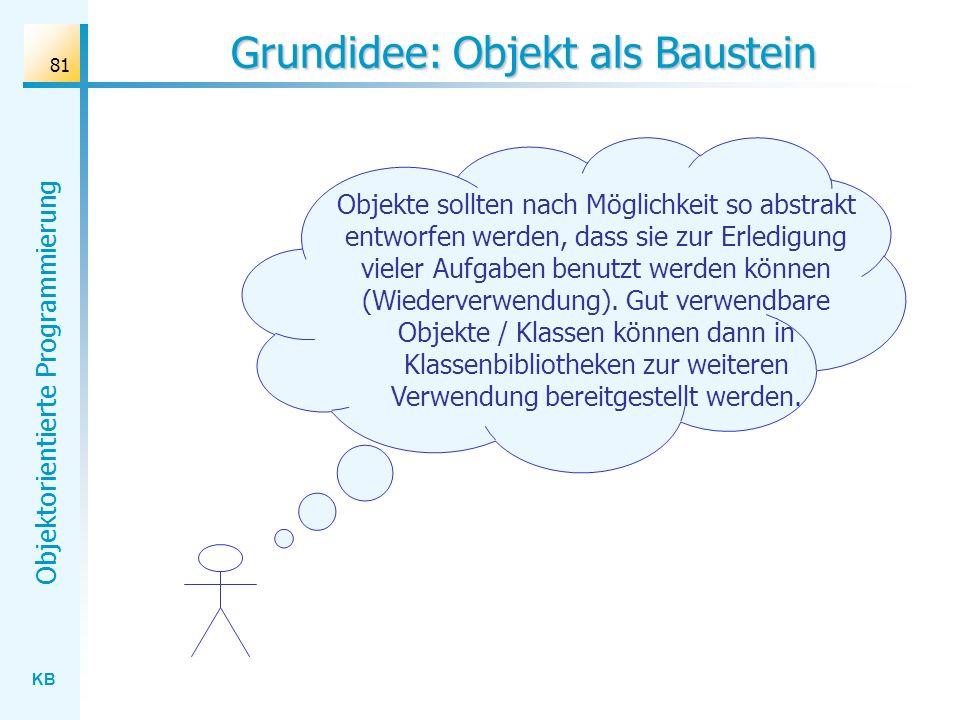 KB Objektorientierte Programmierung 81 Grundidee: Objekt als Baustein Objekte sollten nach Möglichkeit so abstrakt entworfen werden, dass sie zur Erle