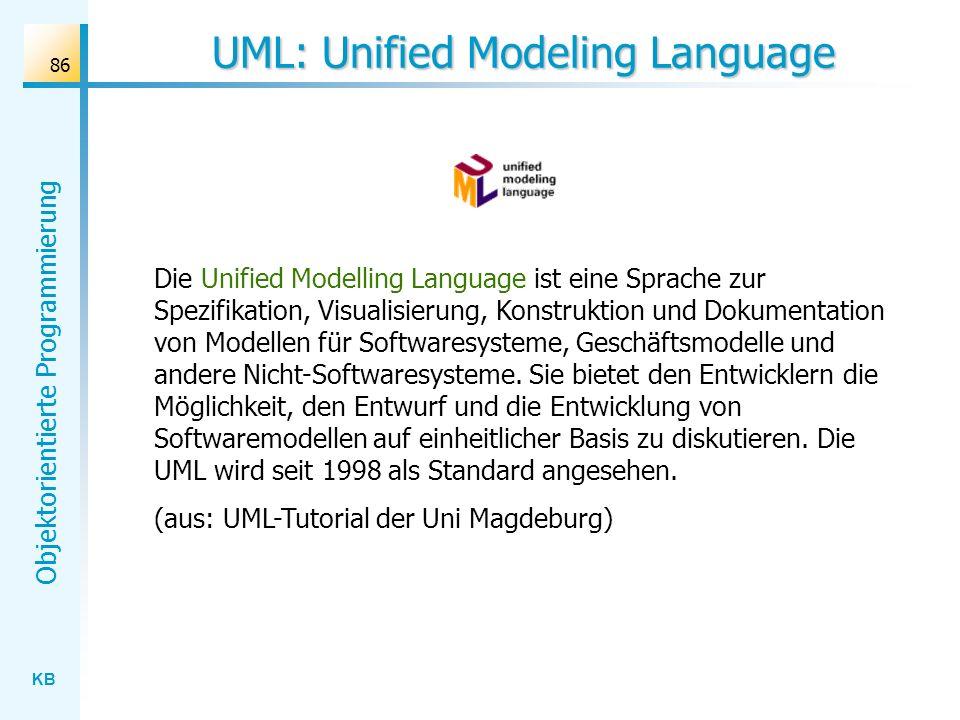 KB Objektorientierte Programmierung 86 UML: Unified Modeling Language Die Unified Modelling Language ist eine Sprache zur Spezifikation, Visualisierung, Konstruktion und Dokumentation von Modellen für Softwaresysteme, Geschäftsmodelle und andere Nicht-Softwaresysteme.