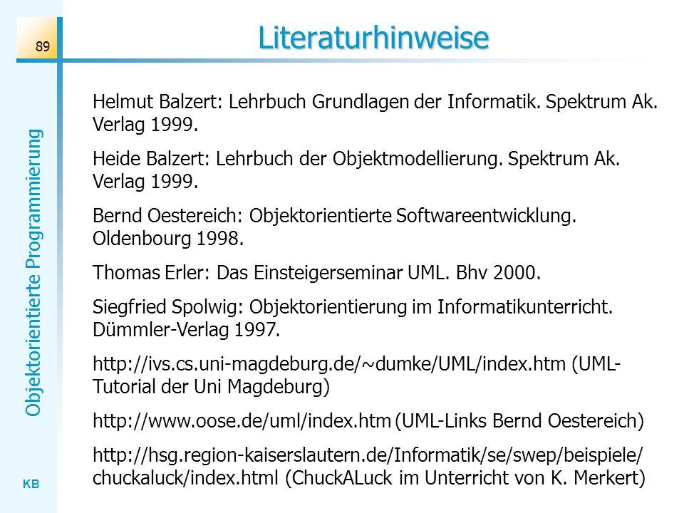 KB Objektorientierte Programmierung 89 Literaturhinweise Helmut Balzert: Lehrbuch Grundlagen der Informatik. Spektrum Ak. Verlag 1999. Heide Balzert: