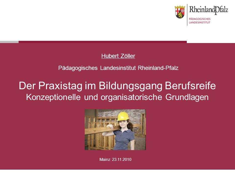 Der Praxistag im Bildungsgang Berufsreife Konzeptionelle und organisatorische Grundlagen Hubert Zöller Pädagogisches Landesinstitut Rheinland-Pfalz Ma