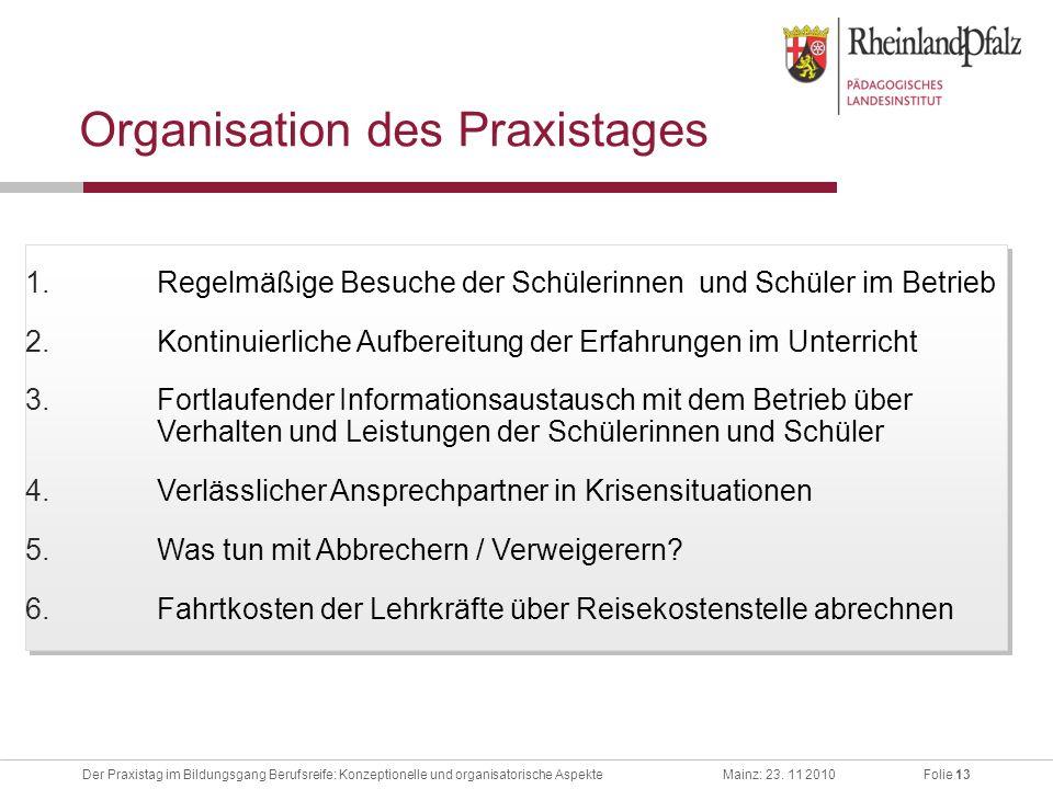 Folie 13Der Praxistag im Bildungsgang Berufsreife: Konzeptionelle und organisatorische AspekteMainz: 23. 11 2010 Organisation des Praxistages 1.Regelm