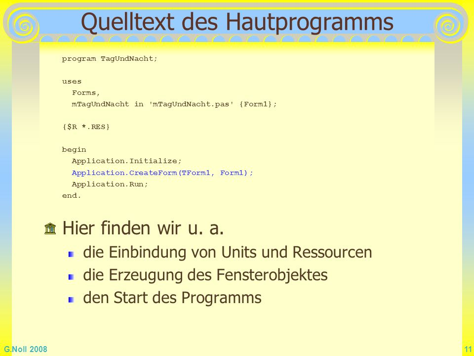 G.Noll 2008 11 Quelltext des Hautprogramms program TagUndNacht; uses Forms, mTagUndNacht in 'mTagUndNacht.pas' {Form1}; {$R *.RES} begin Application.I