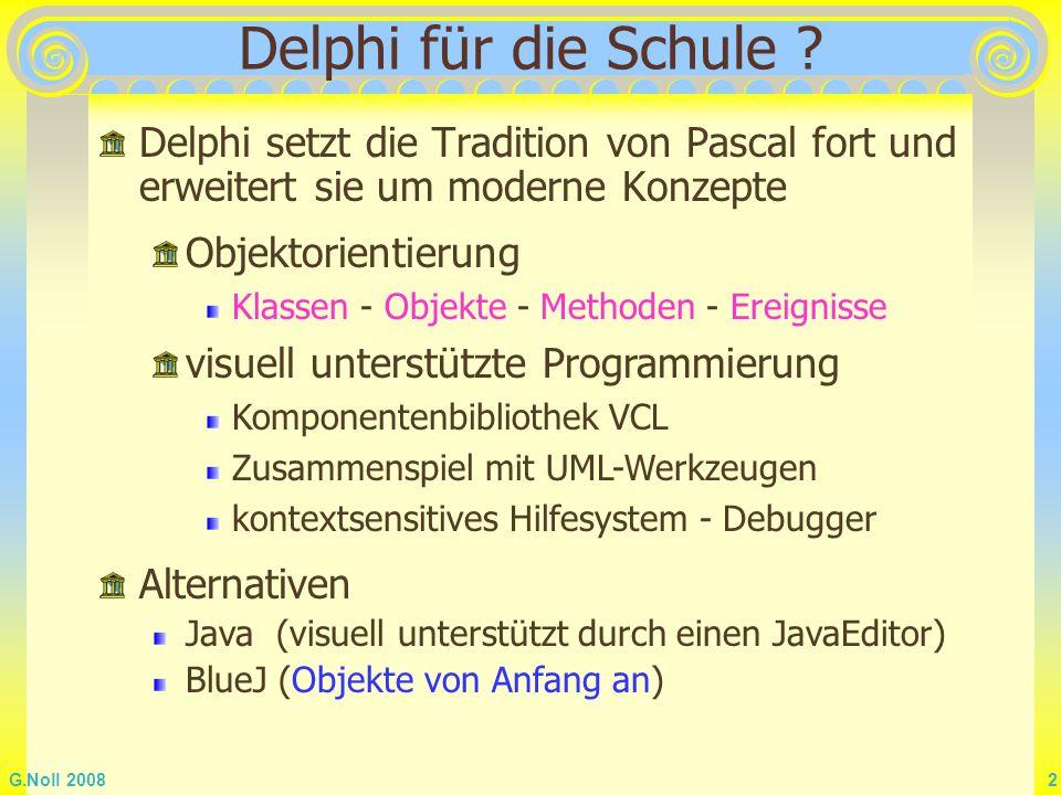 G.Noll 2008 3 Versionen 1995 - 2005 Delphi 1 - Delphi 8, Delphi 2005 2006 Turbo Delphi (BDS 2006 - Delphi 10) hervorragende Entwicklungsumgebung Videos zu Turbo Delphi und OOP unter http://blogs.codegear.com/nickhodges/articles/26687.aspx kostenlose Explorer -Version für zu Hause Schul-Netzwerk-Lizenz 22 Plätze ca.