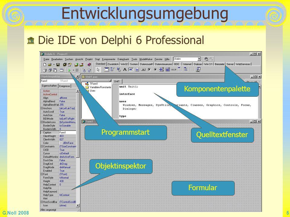 G.Noll 2008 6 Delphi-Projekt Delphi erstellt automatisch ein neues Projekt Speichern Sie es, bevor Sie etwas verändern, sofort mit Datei - Alles speichern in einen neu angelegten Ordner mit einem geeigneten Namen für das Projekt Die automatisch vorgeschlagen Namen unit1.pas und project1.dpr können Sie vorerst übernehmen.