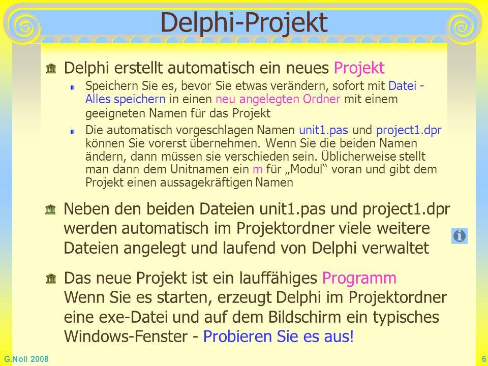G.Noll 2008 37 Debugging Neben dem Hilfesystem besitzt Delphi auch einen Laufzeit Debugger Das Debugging muss unter Projekt - Optionen - Compiler aktiviert sein Starten Sie ein Programm mit F7 Verfolgen Sie den Ablauf im Quelltext und im Programmfenster Beachten Sie die Tooltipps unter dem Cursor im Quelltext.