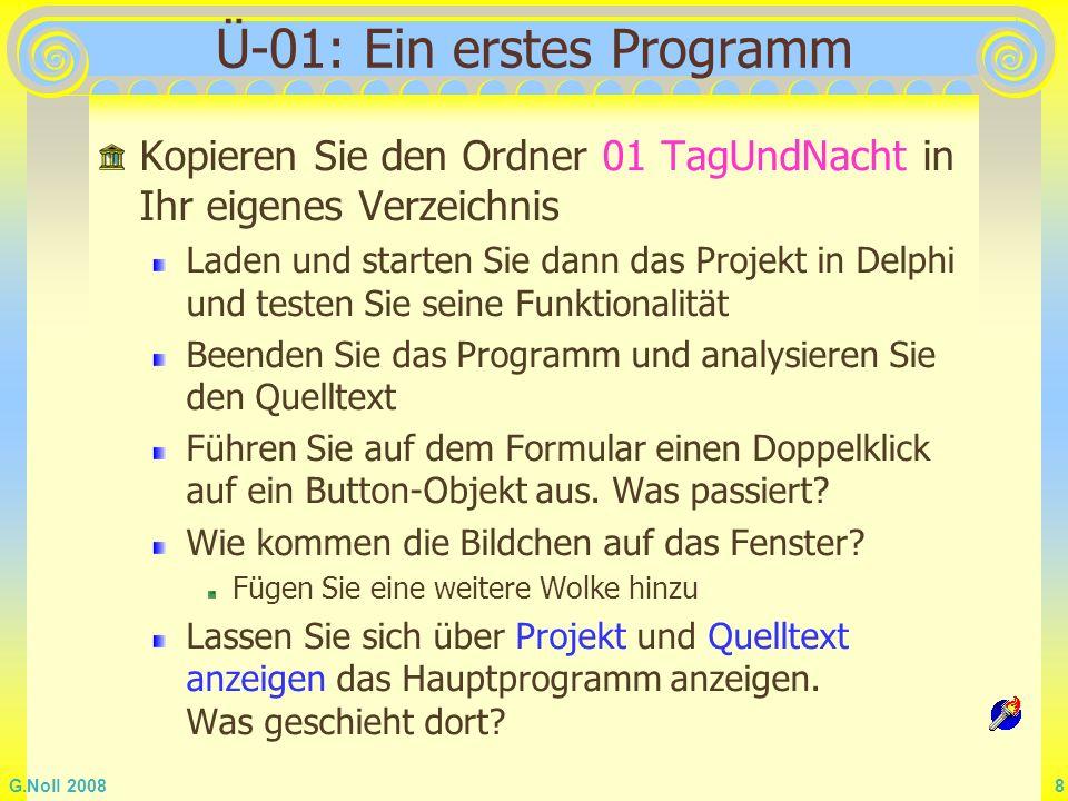 G.Noll 2008 9 Quelltext der Unit unit mTagUndNacht; interface uses Windows, Messages, SysUtils, Classes, Graphics, Controls, Forms, Dialogs, StdCtrls, ExtCtrls; type TForm1 = class(TForm) BTag: TButton; BNacht: TButton; ImErde: TImage; ImSonne: TImage; ImMond: TImage; ImWolke1: TImage; ImWolke2: TImage; ImWolke3: TImage; procedure BTagClick(Sender: TObject); procedure BNachtClick(Sender: TObject); private { Private-Deklarationen } public { Public-Deklarationen } end; //Ende Klassendeklaration var Form1: TForm1; implementation {$R *.DFM} Klassendeklaration Attribute, hier alles Objektvariable Objektdeklaration Methoden Einbinden der Datei des Formularobjekts Einbinden Systemunits eigene Units