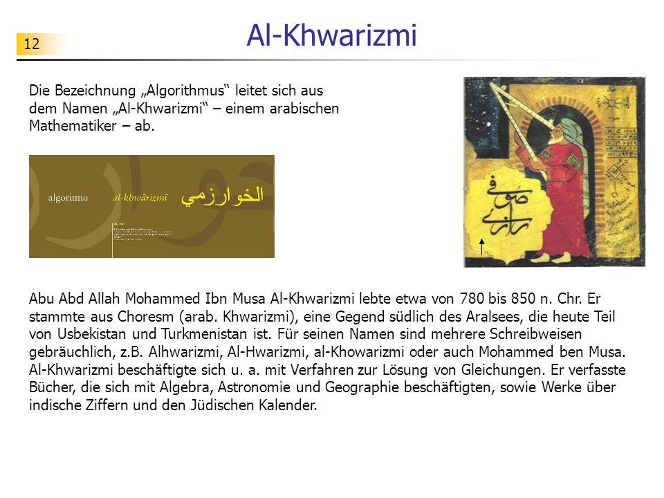 12 Al-Khwarizmi Abu Abd Allah Mohammed Ibn Musa Al-Khwarizmi lebte etwa von 780 bis 850 n. Chr. Er stammte aus Choresm (arab. Khwarizmi), eine Gegend