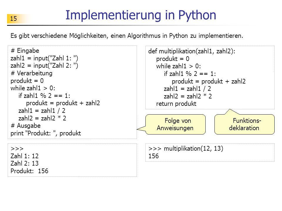 15 Implementierung in Python Es gibt verschiedene Möglichkeiten, einen Algorithmus in Python zu implementieren. # Eingabe zahl1 = input(