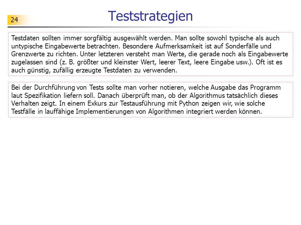24 Teststrategien Testdaten sollten immer sorgfältig ausgewählt werden. Man sollte sowohl typische als auch untypische Eingabewerte betrachten. Besond