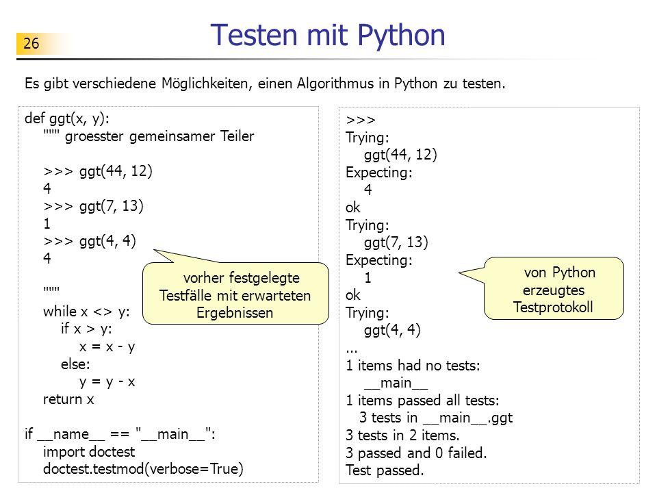 26 Testen mit Python Es gibt verschiedene Möglichkeiten, einen Algorithmus in Python zu testen. def ggt(x, y):