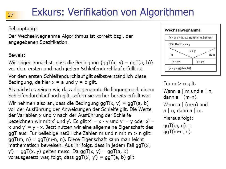 27 Exkurs: Verifikation von Algorithmen Behauptung: Der Wechselwegnahme-Algorithmus ist korrekt bzgl. der angegebenen Spezifikation. Beweis: Wir zeige