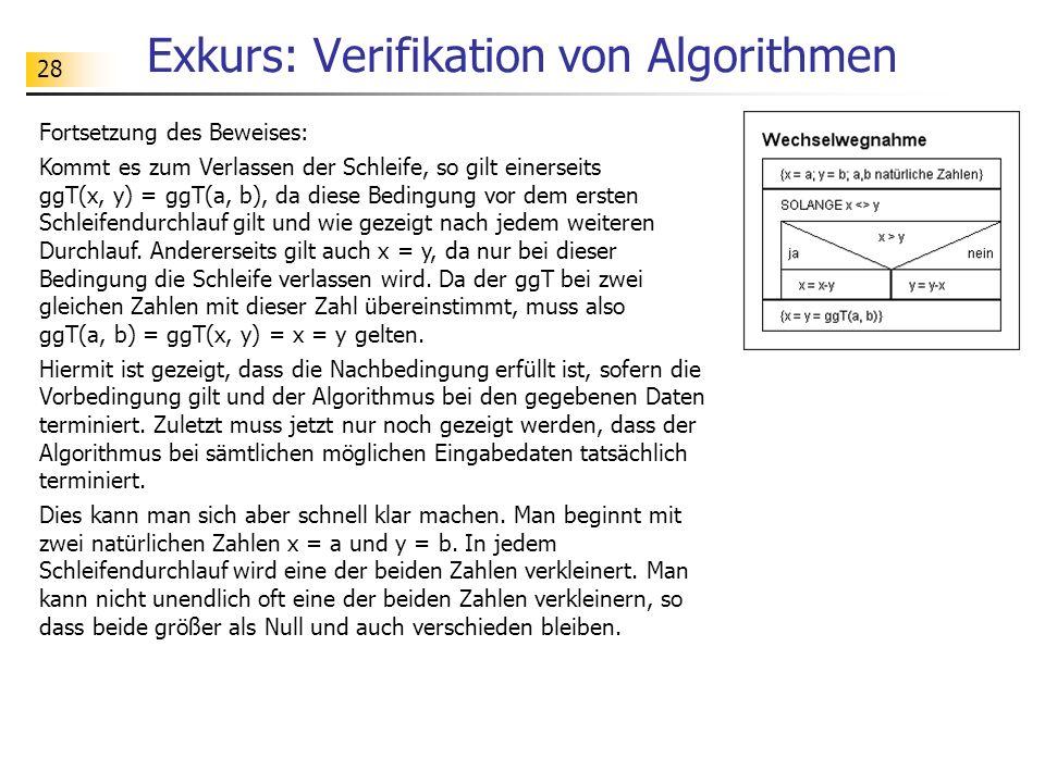 28 Exkurs: Verifikation von Algorithmen Fortsetzung des Beweises: Kommt es zum Verlassen der Schleife, so gilt einerseits ggT(x, y) = ggT(a, b), da di