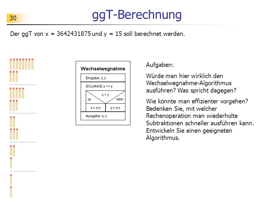 30 ggT-Berechnung Der ggT von x = 3642431875 und y = 15 soll berechnet werden. Aufgaben: Würde man hier wirklich den Wechselwegnahme-Algorithmus ausfü