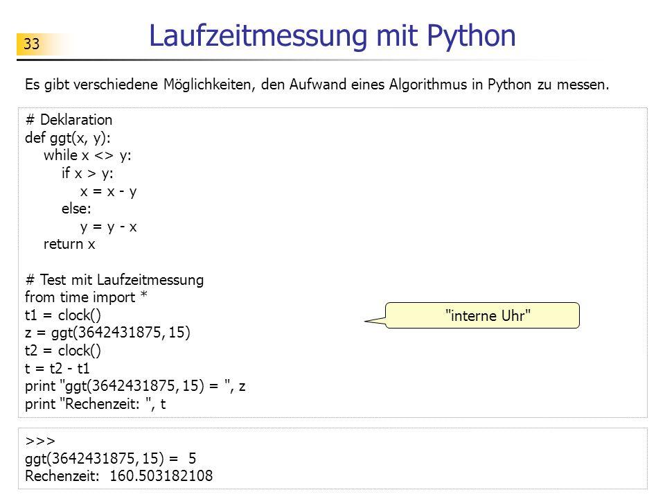 33 Laufzeitmessung mit Python Es gibt verschiedene Möglichkeiten, den Aufwand eines Algorithmus in Python zu messen. # Deklaration def ggt(x, y): whil