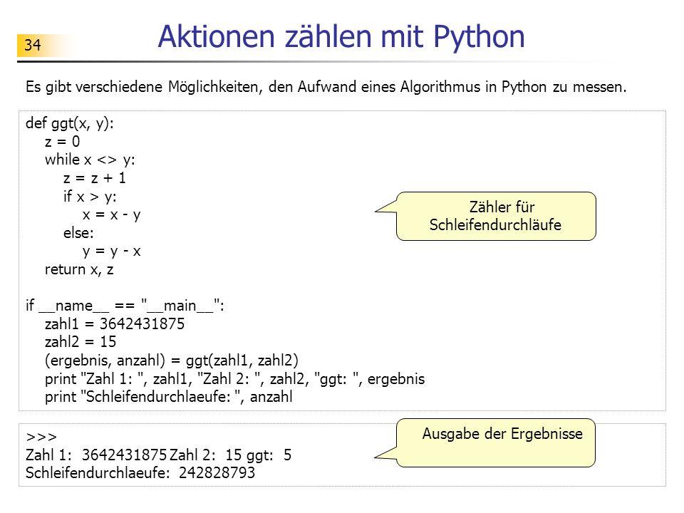 34 Aktionen zählen mit Python Es gibt verschiedene Möglichkeiten, den Aufwand eines Algorithmus in Python zu messen. def ggt(x, y): z = 0 while x <> y