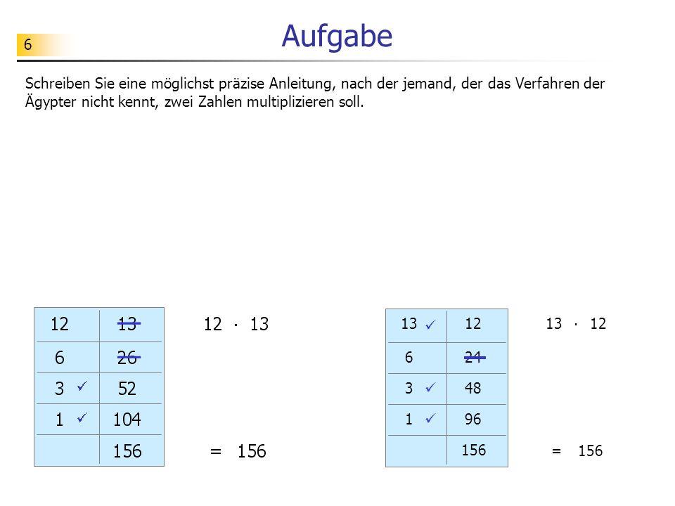 6 Aufgabe Schreiben Sie eine möglichst präzise Anleitung, nach der jemand, der das Verfahren der Ägypter nicht kennt, zwei Zahlen multiplizieren soll.