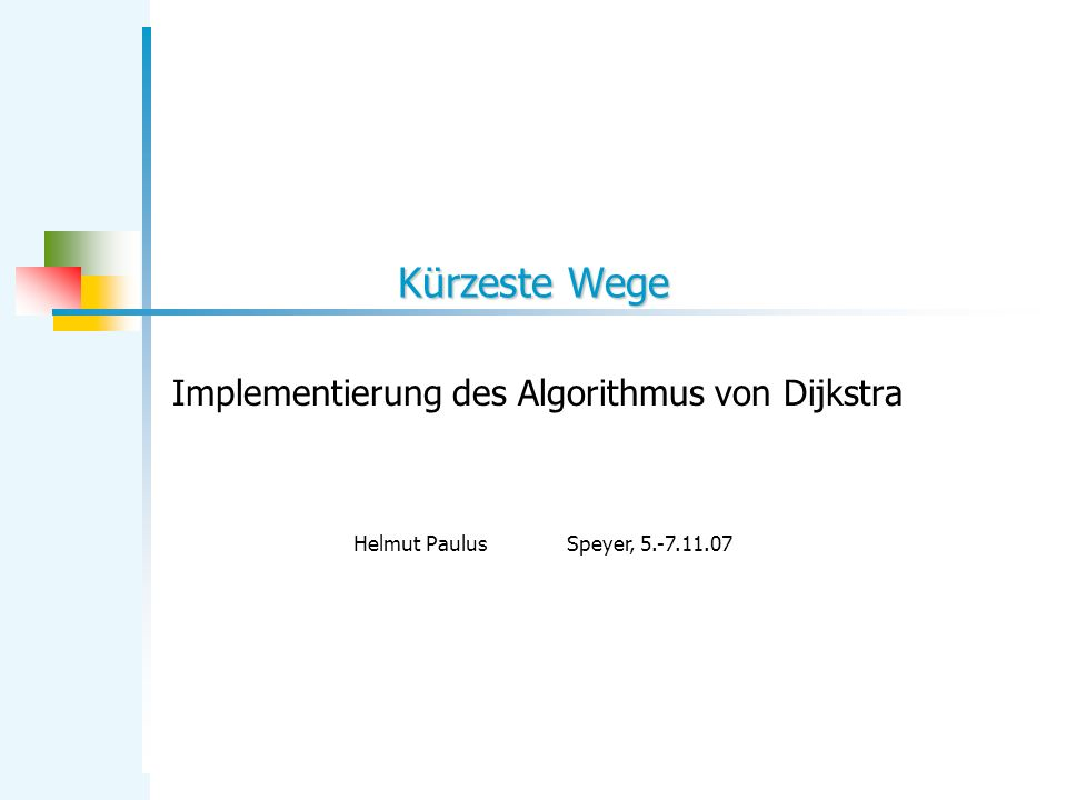 Kürzeste Wege Implementierung des Algorithmus von Dijkstra Helmut PaulusSpeyer, 5.-7.11.07