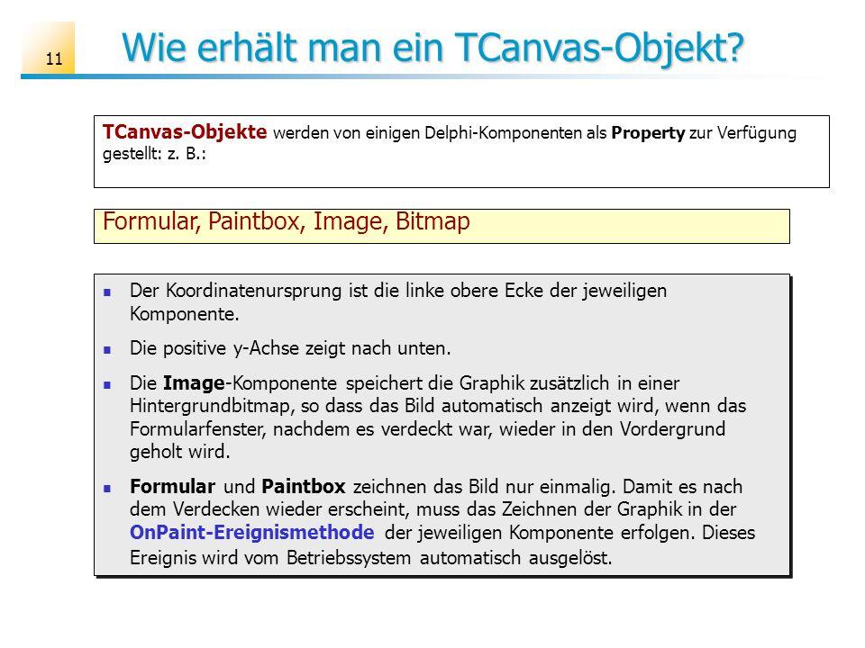 11 Wie erhält man ein TCanvas-Objekt? TCanvas-Objekte werden von einigen Delphi-Komponenten als Property zur Verfügung gestellt: z. B.: Formular, Pain