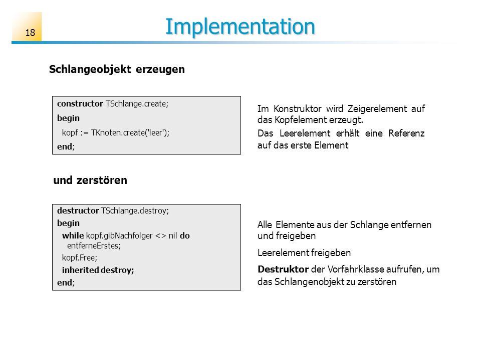 18 Implementation constructor TSchlange.create; begin kopf := TKnoten.create('leer'); end; Im Konstruktor wird Zeigerelement auf das Kopfelement erzeu