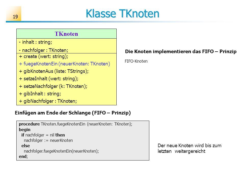 19 Klasse TKnoten TKnoten - inhalt : string; - nachfolger : TKnoten; + create (wert: string); + fuegeKnotenEin (neuerKnoten: TKnoten) + gibKnotenAus (