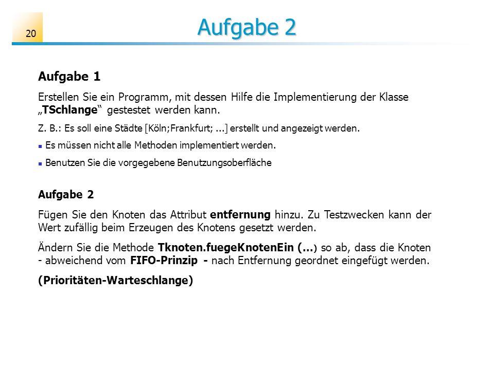 20 Aufgabe 2 Aufgabe 1 Erstellen Sie ein Programm, mit dessen Hilfe die Implementierung der KlasseTSchlange gestestet werden kann. Z. B.: Es soll eine