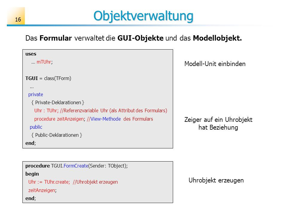 Objektverwaltung 16 uses … mTUhr; TGUI = class(TForm) … private { Private-Deklarationen } Uhr : TUhr; //Referenzvariable Uhr (als Attribut des Formula