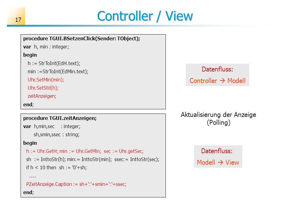 Controller / View 17 procedure TGUI.zeitAnzeigen; var h,min,sec : integer; sh,smin,ssec : string; begin h := Uhr.GetH; min := Uhr.GetMin; sec := Uhr.g