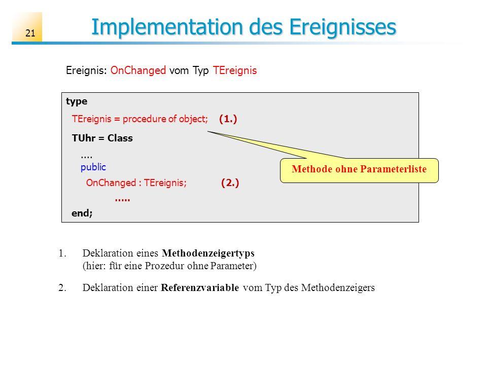 Implementation des Ereignisses 21 type TEreignis = procedure of object; (1.) TUhr = Class.... public OnChanged : TEreignis; (2.) ….. end; Ereignis: On