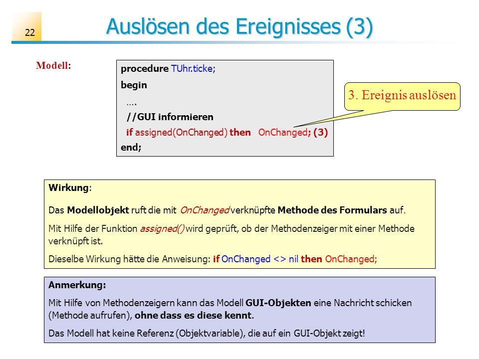 Auslösen des Ereignisses (3) 22 procedure TUhr.ticke; begin …. //GUI informieren if assigned(OnChanged) then OnChanged; (3) end; Wirkung: Das Modellob
