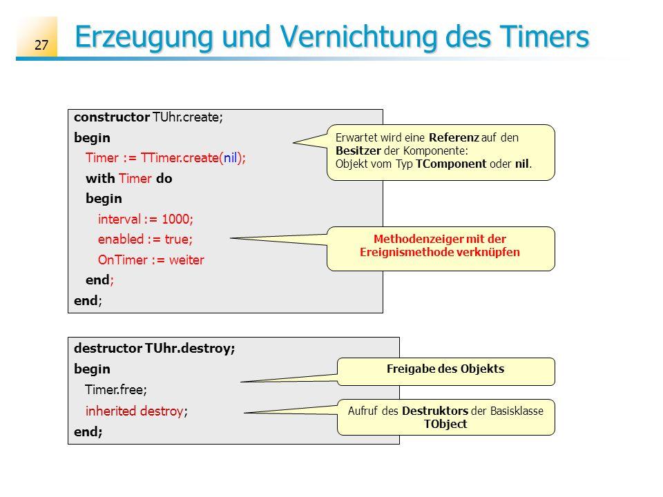 Erzeugung und Vernichtung des Timers 27 constructor TUhr.create; begin Timer := TTimer.create(nil); with Timer do begin interval := 1000; enabled := t