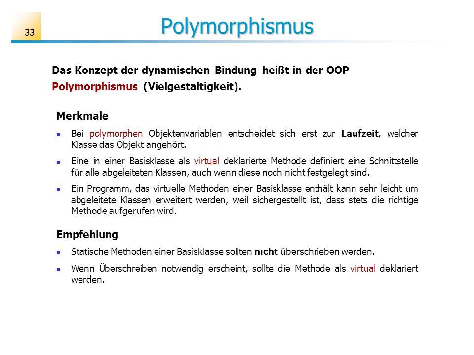 Polymorphismus 33 Das Konzept der dynamischen Bindung heißt in der OOP Polymorphismus (Vielgestaltigkeit). Merkmale Bei polymorphen Objektenvariablen