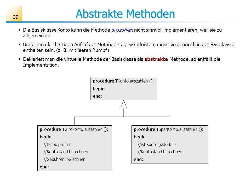 Abstrakte Methoden 39 Die Basisklasse Konto kann die Methode auszahlen nicht sinnvoll implementieren, weil sie zu allgemein ist. Um einen gleichartige