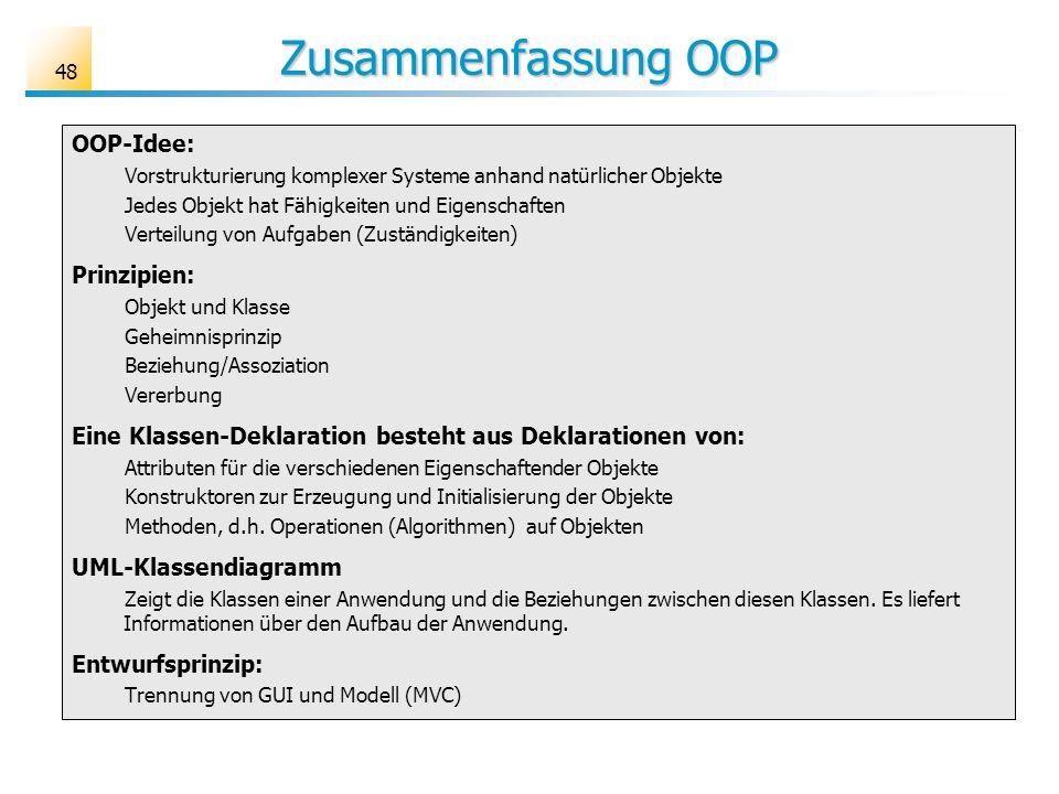 Zusammenfassung OOP 48 OOP-Idee: Vorstrukturierung komplexer Systeme anhand natürlicher Objekte Jedes Objekt hat Fähigkeiten und Eigenschaften Verteil