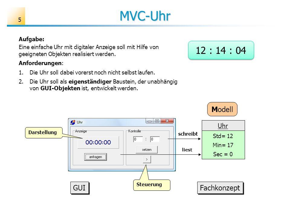 MVC-Uhr 5 Aufgabe: Eine einfache Uhr mit digitaler Anzeige soll mit Hilfe von geeigneten Objekten realisiert werden. Anforderungen: 1.Die Uhr soll dab