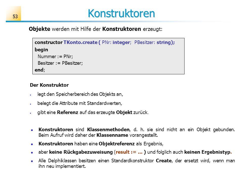 53 Konstruktoren constructor TKonto.create ( PNr: integer; PBesitzer: string); begin Nummer := PNr; Besitzer := PBesitzer; end; Konstruktoren sind Kla