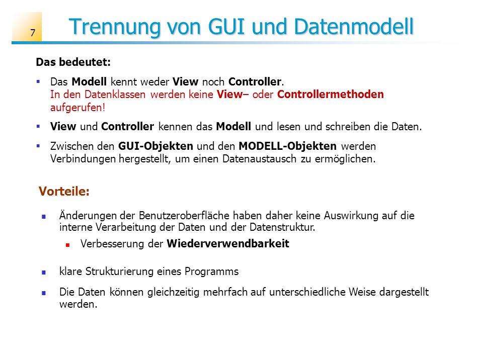 Trennung von GUI und Datenmodell 7 Das bedeutet: Das Modell kennt weder View noch Controller. In den Datenklassen werden keine View– oder Controllerme