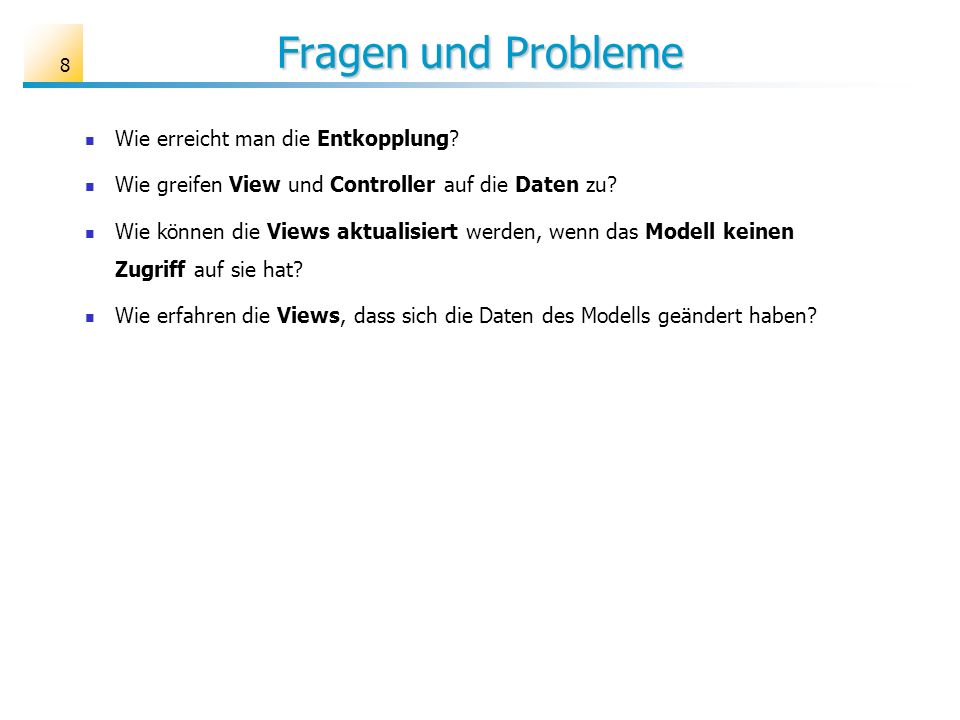 Fragen und Probleme 8 Wie erreicht man die Entkopplung? Wie greifen View und Controller auf die Daten zu? Wie können die Views aktualisiert werden, we