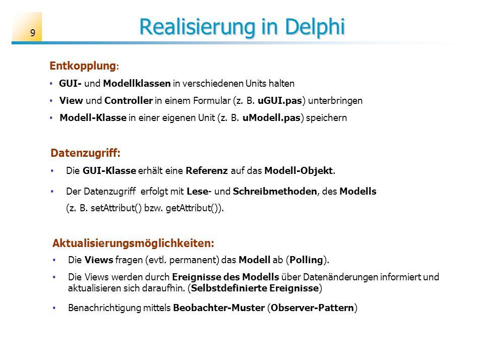 9 Realisierung in Delphi Aktualisierungsmöglichkeiten: Die Views fragen (evtl. permanent) das Modell ab (Polling). Die Views werden durch Ereignisse d