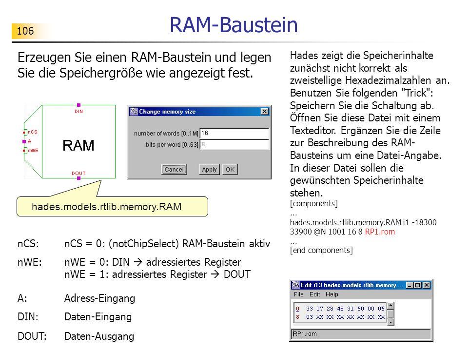 106 RAM-Baustein nCS: nCS = 0: (notChipSelect) RAM-Baustein aktiv nWE: nWE = 0: DIN adressiertes Register nWE = 1: adressiertes Register DOUT A: Adress-Eingang DIN: Daten-Eingang DOUT: Daten-Ausgang hades.models.rtlib.memory.RAM Erzeugen Sie einen RAM-Baustein und legen Sie die Speichergröße wie angezeigt fest.
