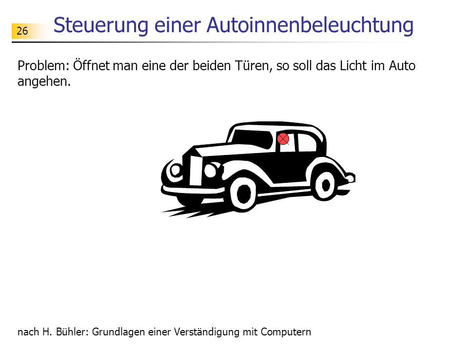 26 Steuerung einer Autoinnenbeleuchtung Problem: Öffnet man eine der beiden Türen, so soll das Licht im Auto angehen.