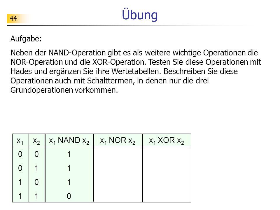 44 Übung Aufgabe: Neben der NAND-Operation gibt es als weitere wichtige Operationen die NOR-Operation und die XOR-Operation.