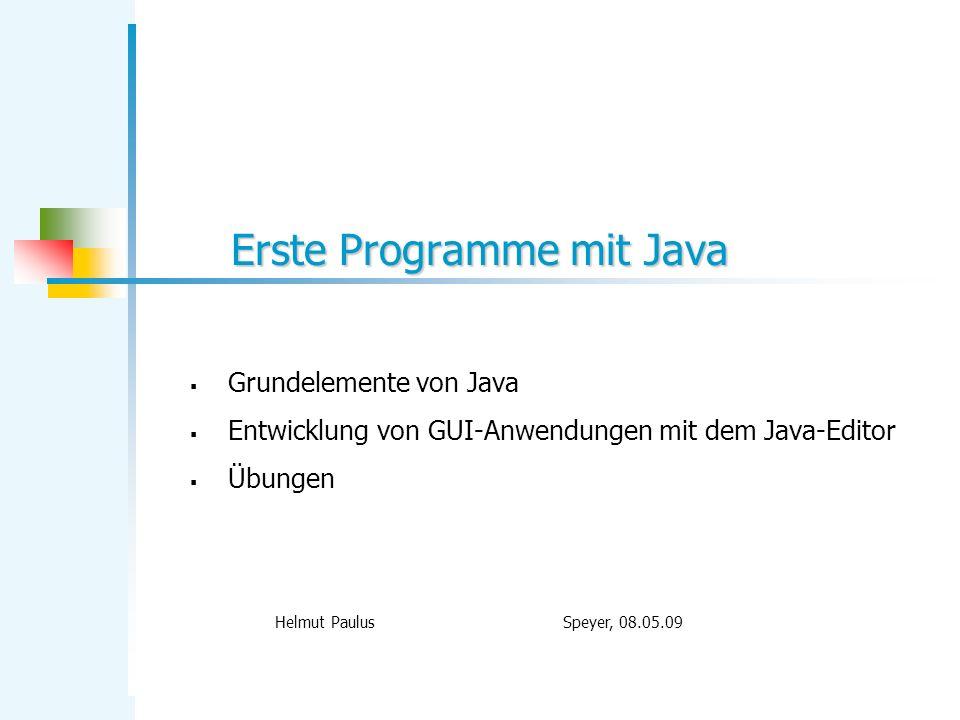 Erste Programme mit Java Helmut Paulus Speyer, 08.05.09 Grundelemente von Java Entwicklung von GUI-Anwendungen mit dem Java-Editor Übungen